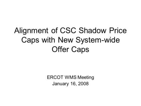 Alignment of CSC Shadow Price Caps with New System-wide Offer Caps ERCOT WMS Meeting January 16, 2008.