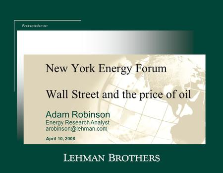 New York Energy Forum Presentation to: April 10, 2008 Wall Street and the price of oil Adam Robinson Energy Research Analyst