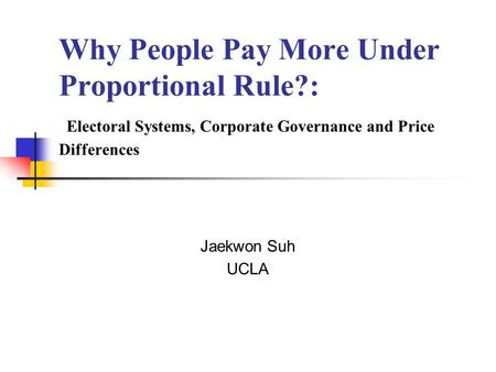Why People Pay More Under Proportional Rule?: Electoral Systems, Corporate Governance and Price Differences Jaekwon Suh UCLA.