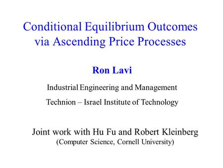 Conditional Equilibrium Outcomes via Ascending Price Processes Joint work with Hu Fu and Robert Kleinberg (Computer Science, Cornell University) Ron Lavi.