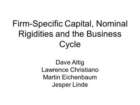 Firm-Specific Capital, Nominal Rigidities and the Business Cycle Dave Altig Lawrence Christiano Martin Eichenbaum Jesper Linde.