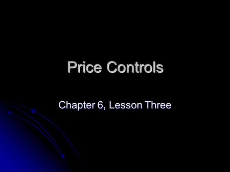 Price Controls Chapter 6, Lesson Three.