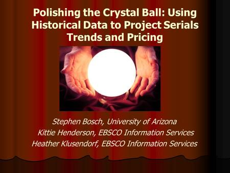 Polishing the Crystal Ball: Using Historical Data to Project Serials Trends and Pricing Stephen Bosch, University of Arizona Kittie Henderson, EBSCO Information.