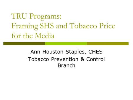 TRU Programs: Framing SHS and Tobacco Price for the Media Ann Houston Staples, CHES Tobacco Prevention & Control Branch.