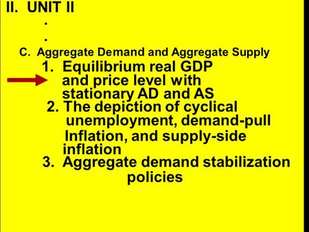 II. UNIT II.. C. Aggregate De mand and Aggregate Supply 1. Equilibrium real GDP and price level with stationary AD and AS 2. The depiction of cyclical.