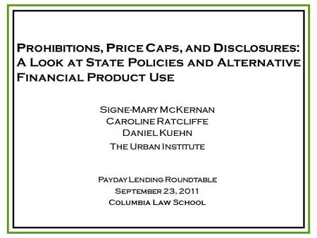 P ROHIBITIONS, P RICE C APS, AND D ISCLOSURES : A Look at State Policies and Alternative Financial Product Use Signe-Mary McKernan Caroline Ratcliffe Daniel.