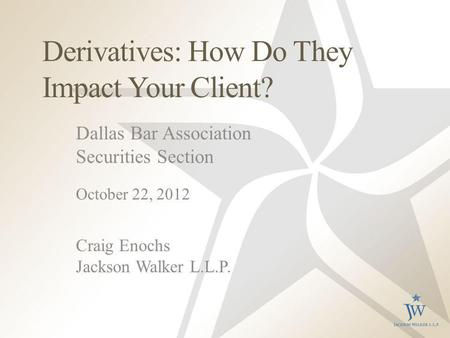 Derivatives: How Do They Impact Your Client? Dallas Bar Association Securities Section October 22, 2012 Craig Enochs Jackson Walker L.L.P.