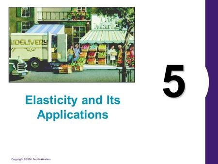 Copyright © 2004 South-Western 5 Elasticity and Its Applications.