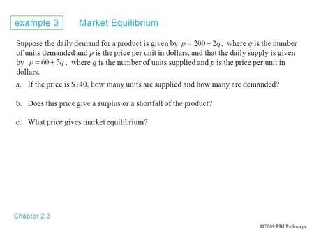 Example 3 Market Equilibrium Chapter 2.3 Suppose the daily demand for a product is given by, where q is the number of units demanded and p is the price.