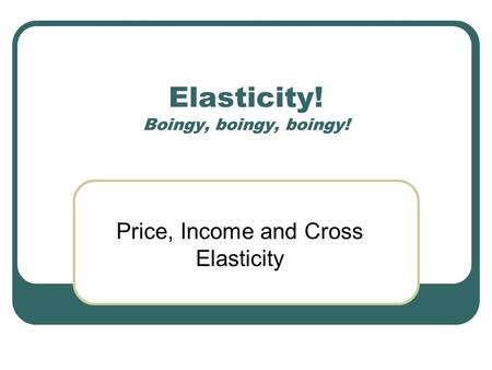 Elasticity! Boingy, boingy, boingy! Price, Income and Cross Elasticity.