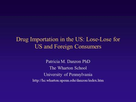 Drug Importation in the US: Lose-Lose for US and Foreign Consumers Patricia M. Danzon PhD The Wharton School University of Pennsylvania