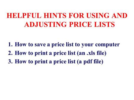 HELPFUL HINTS FOR USING AND ADJUSTING PRICE LISTS 1.How to save a price list to your computer 2.How to print a price list (an.xls file) 3.How to print.