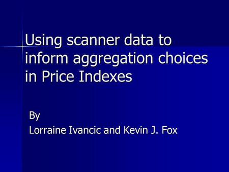 Using scanner data to inform aggregation choices in Price Indexes By Lorraine Ivancic and Kevin J. Fox.