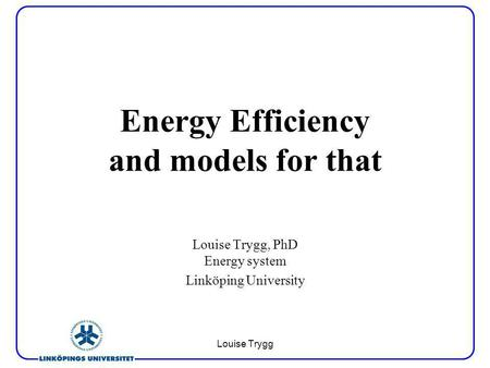 Louise Trygg Energy Efficiency and models for that Louise Trygg, PhD Energy system Linköping University.
