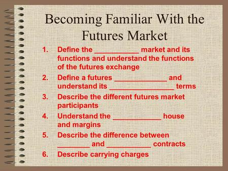 Becoming Familiar With the Futures Market 1.Define the ___________ market and its functions and understand the functions of the futures exchange 2.Define.