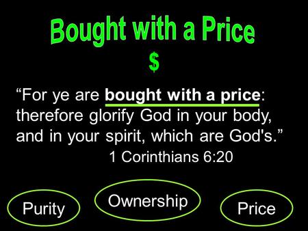 For ye are bought with a price: therefore glorify God in your body, and in your spirit, which are God's. 1 Corinthians 6:20 Purity Ownership Price.