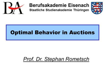 Optimal Behavior in Auctions Berufsakademie Eisenach Staatliche Studienakademie Thüringen Prof. Dr. Stephan Rometsch.