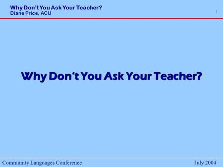 Why Dont You Ask Your Teacher? Diane Price, ACU Community Languages ConferenceJuly 2004 1 Why Dont You Ask Your Teacher?