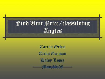 Find Unit Price/classifying Angles Carina Ordaz Erika Guzman Daisy Lopez May,30,08.