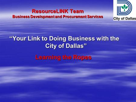 ResourceLINK Team Business Development and Procurement Services Your Link to Doing Business with the City of Dallas Your Link to Doing Business with the.
