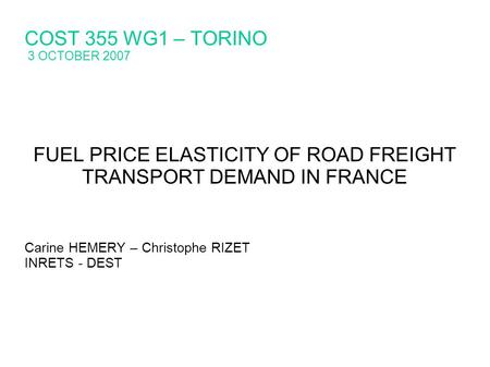 COST 355 WG1 – TORINO 3 OCTOBER 2007 FUEL PRICE ELASTICITY OF ROAD FREIGHT TRANSPORT DEMAND IN FRANCE Carine HEMERY – Christophe RIZET INRETS - DEST.