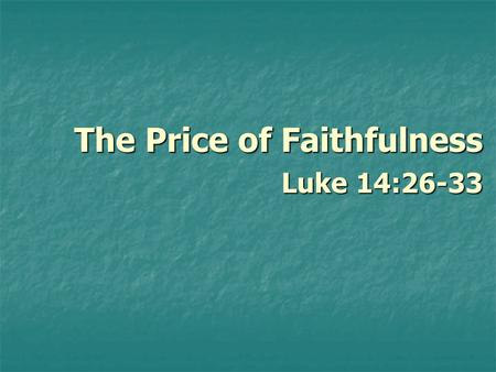 The Price of Faithfulness Luke 14:26-33. The Price of Faithfulness 1. Israel and Judah had fallen into idolatry and immorality. 1. Israel and Judah had.