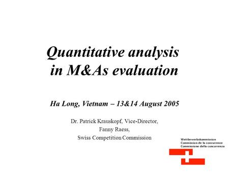 Quantitative analysis in M&As evaluation Ha Long, Vietnam – 13&14 August 2005 Dr. Patrick Krauskopf, Vice-Director, Fanny Raess, Swiss Competition Commission.