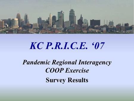 KC P.R.I.C.E. 07 Pandemic Regional Interagency COOP Exercise Survey Results.
