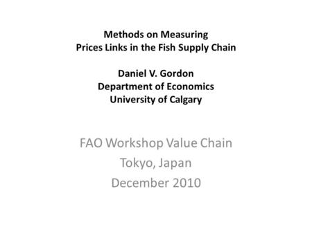 Methods on Measuring Prices Links in the Fish Supply Chain Daniel V. Gordon Department of Economics University of Calgary FAO Workshop Value Chain Tokyo,
