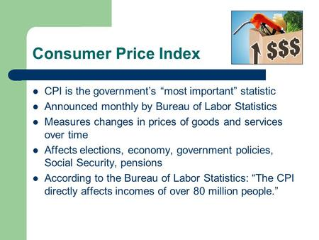 Consumer Price Index CPI is the governments most important statistic Announced monthly by Bureau of Labor Statistics Measures changes in prices of goods.