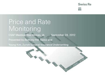 <strong>Price</strong> and Rate Monitoring CSAF Meeting, Des Moines, IA September 28, 2012 Presented by Anthony Hill, Swiss and Young Kim, Zurich General Insurance Underwriting.