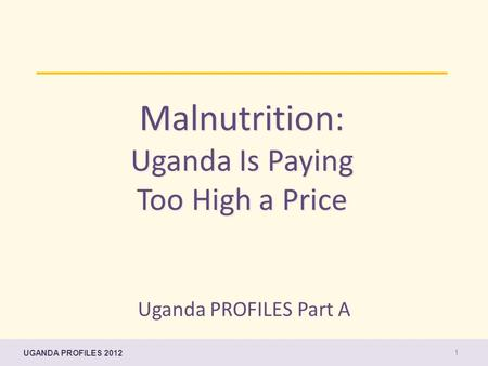 UGANDA PROFILES 2012 Malnutrition: Uganda Is Paying Too High a Price 1 Uganda PROFILES Part A.