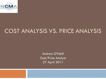 COST ANALYSIS VS. PRICE ANALYSIS Andrea ONeill Cost/Price Analyst 27 April 2011.