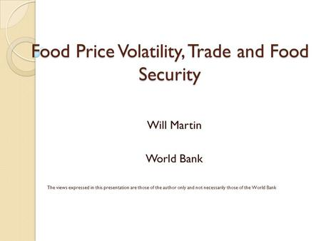 Food Price Volatility, Trade and Food Security Will Martin World Bank The views expressed in this presentation are those of the author only and not necessarily.