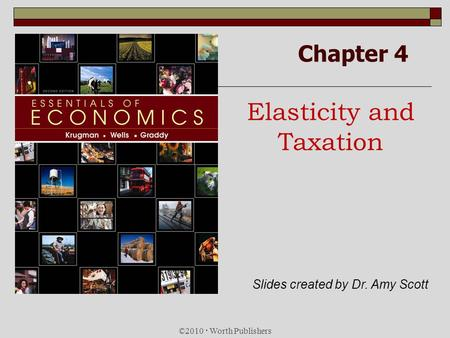 Chapter 4 Elasticity and Taxation ©2010 Worth Publishers Slides created by Dr. Amy Scott.