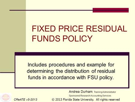 FIXED PRICE RESIDUAL FUNDS POLICY Includes procedures and example for determining the distribution of residual funds in accordance with FSU policy. CReATE.