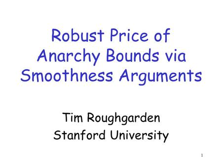1 Robust Price of Anarchy Bounds via Smoothness Arguments Tim Roughgarden Stanford University.