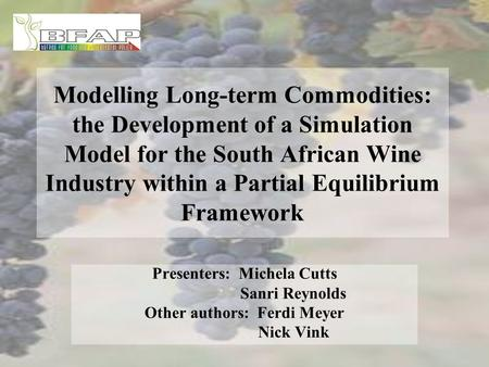 Modelling Long-term Commodities: the Development of a Simulation Model for the South African Wine Industry within a Partial Equilibrium Framework Presenters:
