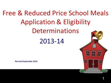1 Free & Reduced Price School Meals Application & Eligibility Determinations 2013-14 Revised September 2013.