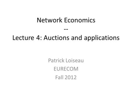 Network Economics -- Lecture 4: Auctions and applications Patrick Loiseau EURECOM Fall 2012.