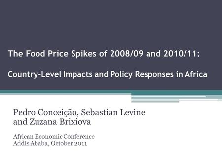 The Food Price Spikes of 2008/09 and 2010/11: Country-Level Impacts and Policy Responses in Africa Pedro Conceição, Sebastian Levine and Zuzana Brixiova.