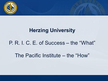 Herzing University P. R. I. C. E. of Success – the What The Pacific Institute – the How.