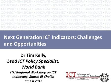 Next Generation ICT Indicators: Challenges and Opportunities Dr Tim Kelly, Lead ICT Policy Specialist, World Bank ITU Regional Workshop on ICT Indicators,