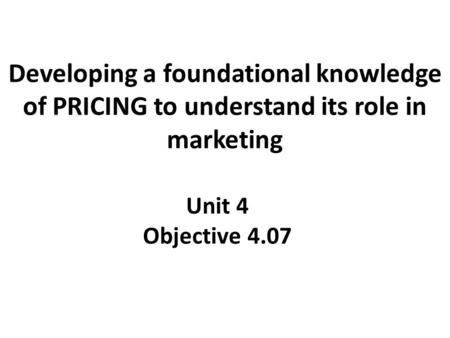 Developing a foundational knowledge of PRICING to understand its role in marketing Unit 4 Objective 4.07.