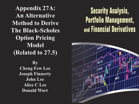 Appendix 27A: An Alternative Method to Derive The Black-Scholes Option Pricing Model (Related to 27.5) By Cheng Few Lee Joseph Finnerty John Lee Alice.