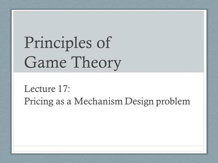 Principles of Game Theory Lecture 17: Pricing as a Mechanism Design problem.