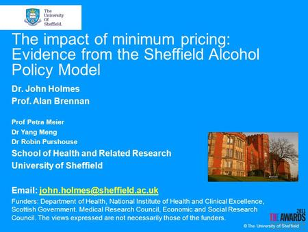 © The University of Sheffield The impact of minimum pricing: Evidence from the Sheffield Alcohol Policy Model Dr. John Holmes Prof. Alan Brennan Prof Petra.