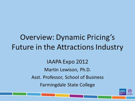 Overview: Dynamic Pricings Future in the Attractions Industry IAAPA Expo 2012 Martin Lewison, Ph.D. Asst. Professor, School of Business Farmingdale State.