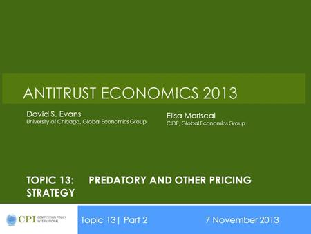 TOPIC 13:PREDATORY AND OTHER PRICING STRATEGY Topic 13| Part 27 November 2013 Date ANTITRUST ECONOMICS 2013 David S. Evans University of Chicago, Global.
