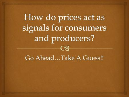 Go Ahead…Take A Guess!!. Prices convey information to both. What do high and low prices tell each? Prices help answer the (3) economic questions What.